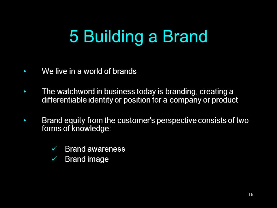 16 5 Building a Brand We live in a world of brands The watchword in business today is branding, creating a differentiable identity or position for a c