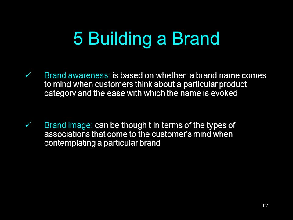 17 5 Building a Brand Brand awareness: is based on whether a brand name comes to mind when customers think about a particular product category and the