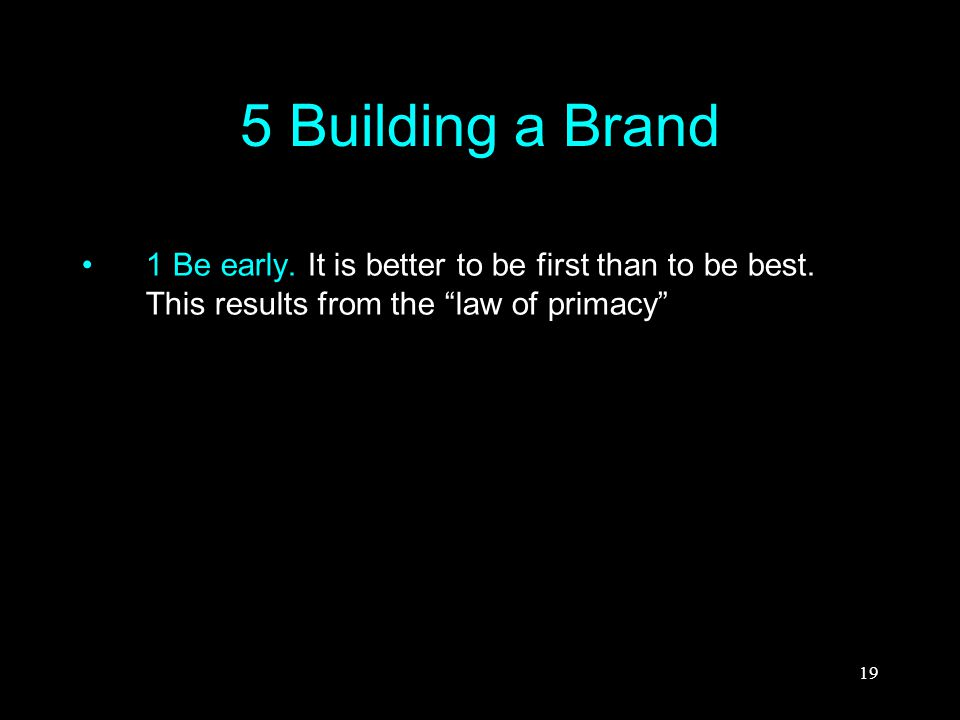 "19 5 Building a Brand 1 Be early. It is better to be first than to be best. This results from the ""law of primacy"""