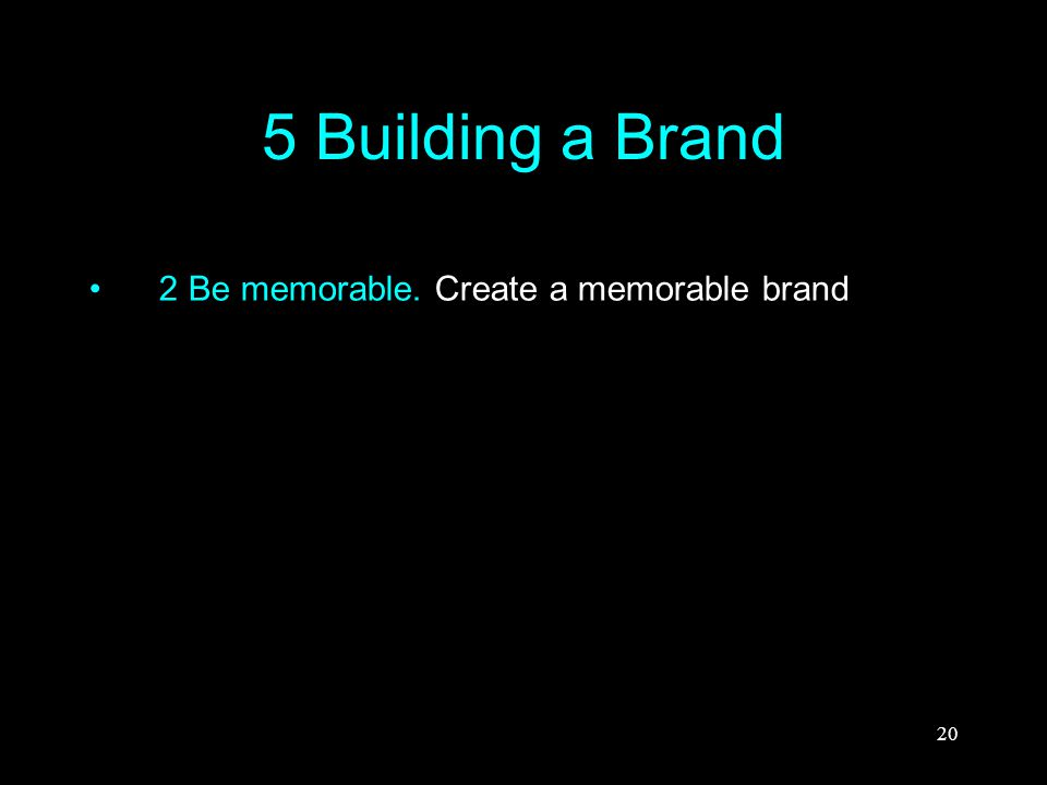20 5 Building a Brand 2 Be memorable. Create a memorable brand