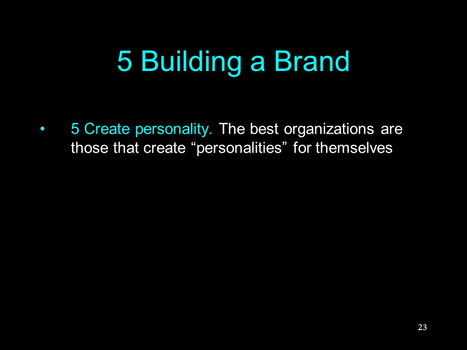 "23 5 Building a Brand 5 Create personality. The best organizations are those that create ""personalities"" for themselves"