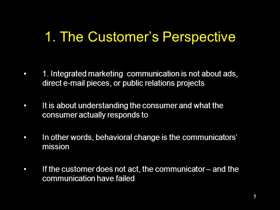 5 1. The Customer's Perspective 1. Integrated marketing communication is not about ads, direct e-mail pieces, or public relations projects It is about