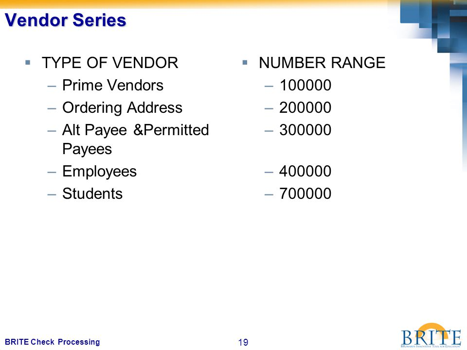 19 BRITE Check Processing Vendor Series  TYPE OF VENDOR –Prime Vendors –Ordering Address –Alt Payee &Permitted Payees –Employees –Students  NUMBER RANGE –100000 –200000 –300000 –400000 –700000