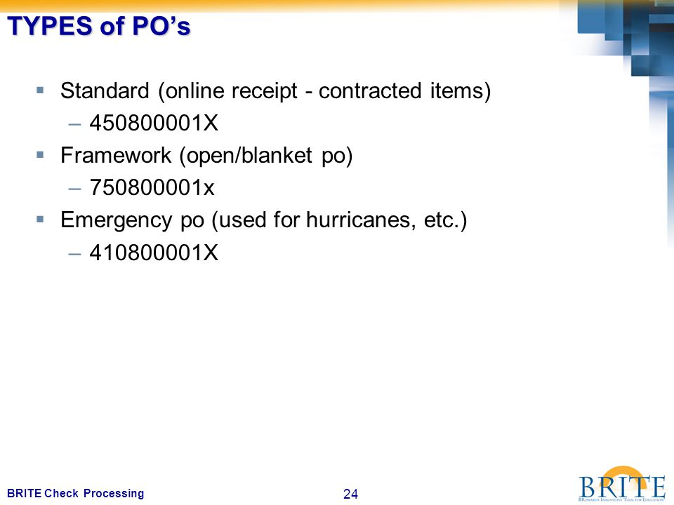 24 BRITE Check Processing TYPES of PO's  Standard (online receipt - contracted items) –450800001X  Framework (open/blanket po) –750800001x  Emergency po (used for hurricanes, etc.) –410800001X
