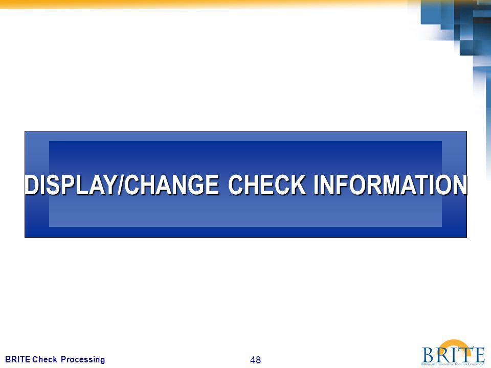 48 BRITE Check Processing DISPLAY/CHANGE CHECK INFORMATION