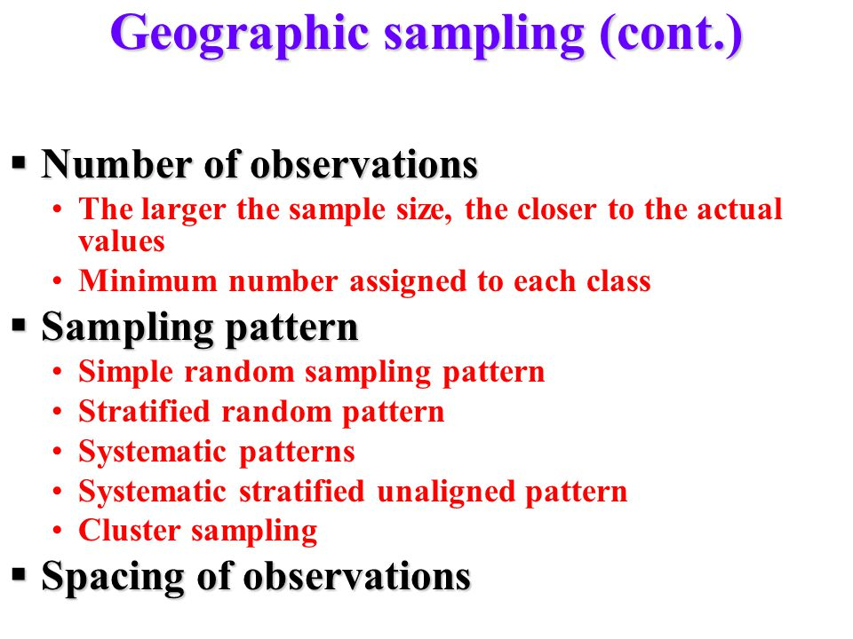 Geographic sampling (cont.)  Number of observations The larger the sample size, the closer to the actual values Minimum number assigned to each class  Sampling pattern Simple random sampling pattern Stratified random pattern Systematic patterns Systematic stratified unaligned pattern Cluster sampling  Spacing of observations