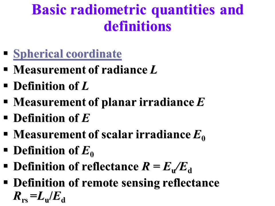 Basic radiometric quantities and definitions  Spherical coordinate Spherical coordinate Spherical coordinate  Measurement of radiance L  Definition of L  Measurement of planar irradiance E  Definition of E  Measurement of scalar irradiance E 0  Definition of E 0  Definition of reflectance R = E u /E d  Definition of remote sensing reflectance R rs =L u /E d