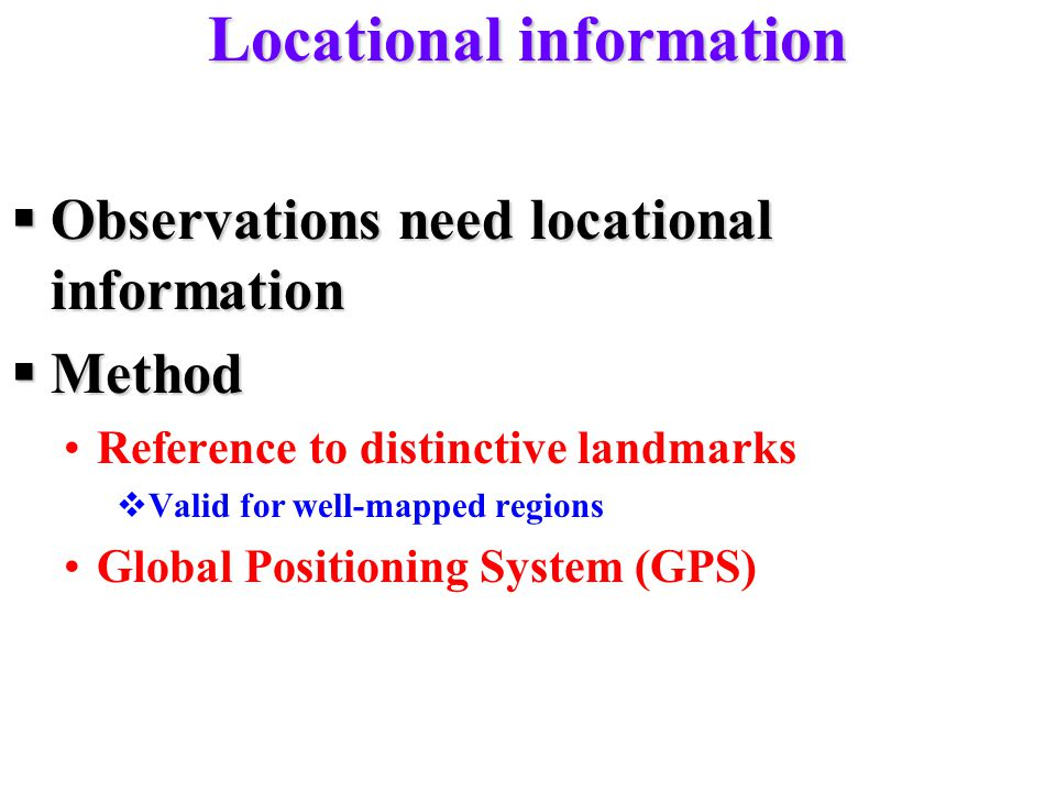Locational information  Observations need locational information  Method Reference to distinctive landmarks  Valid for well-mapped regions Global Positioning System (GPS)