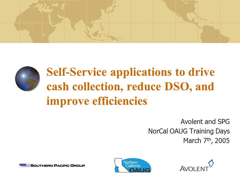 Self-Service applications to drive cash collection, reduce DSO, and improve efficiencies Avolent and SPG NorCal OAUG Training Days March 7 th, 2005