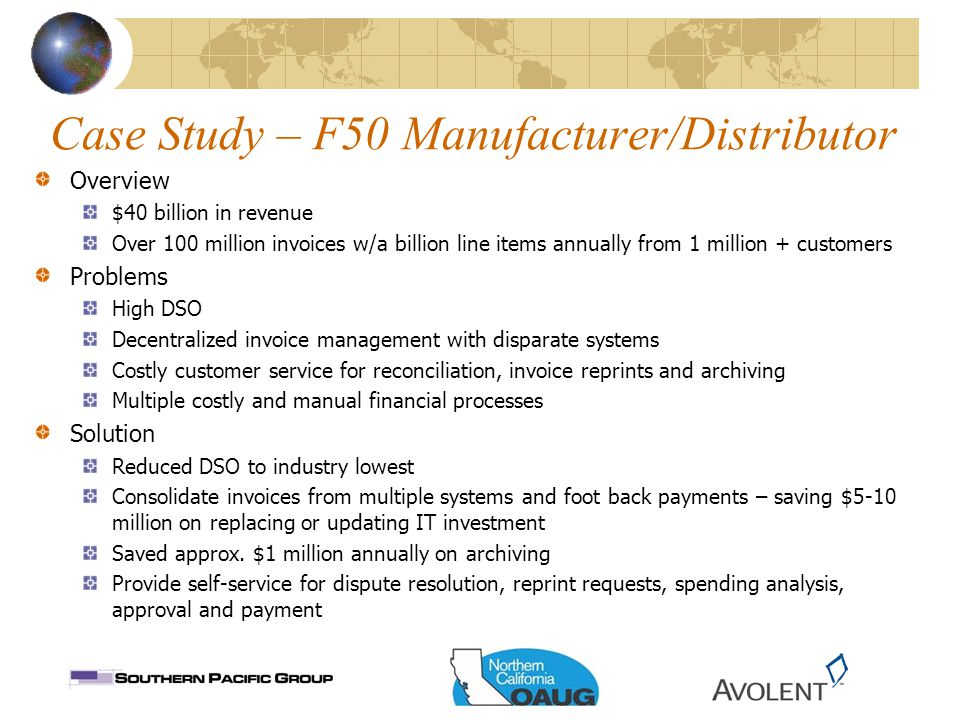Case Study – F50 Manufacturer/Distributor Overview $40 billion in revenue Over 100 million invoices w/a billion line items annually from 1 million + customers Problems High DSO Decentralized invoice management with disparate systems Costly customer service for reconciliation, invoice reprints and archiving Multiple costly and manual financial processes Solution Reduced DSO to industry lowest Consolidate invoices from multiple systems and foot back payments – saving $5-10 million on replacing or updating IT investment Saved approx.