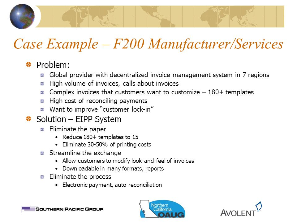 Case Example – F200 Manufacturer/Services Problem: Global provider with decentralized invoice management system in 7 regions High volume of invoices, calls about invoices Complex invoices that customers want to customize – 180+ templates High cost of reconciling payments Want to improve customer lock-in Solution – EIPP System Eliminate the paper Reduce 180+ templates to 15 Eliminate 30-50% of printing costs Streamline the exchange Allow customers to modify look-and-feel of invoices Downloadable in many formats, reports Eliminate the process Electronic payment, auto-reconciliation
