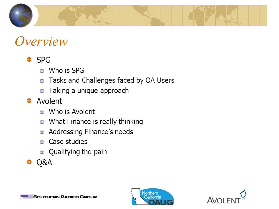 Overview SPG Who is SPG Tasks and Challenges faced by OA Users Taking a unique approach Avolent Who is Avolent What Finance is really thinking Addressing Finance's needs Case studies Qualifying the pain Q&A