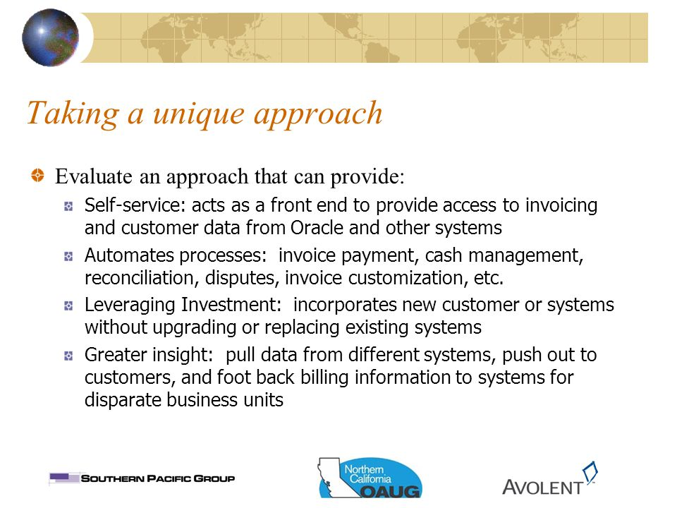 Taking a unique approach Evaluate an approach that can provide: Self-service: acts as a front end to provide access to invoicing and customer data from Oracle and other systems Automates processes: invoice payment, cash management, reconciliation, disputes, invoice customization, etc.