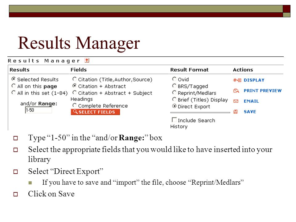 Results Manager  Type 1-50 in the and/or Range: box  Select the appropriate fields that you would like to have inserted into your library  Select Direct Export If you have to save and import the file, choose Reprint/Medlars  Click on Save