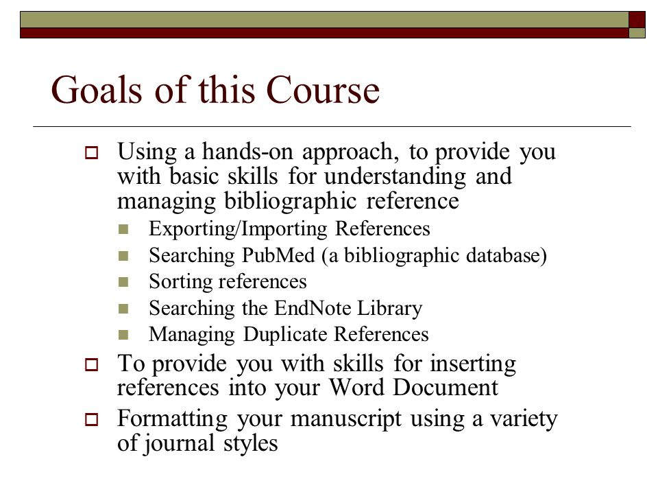 Goals of this Course  Using a hands-on approach, to provide you with basic skills for understanding and managing bibliographic reference Exporting/Importing References Searching PubMed (a bibliographic database) Sorting references Searching the EndNote Library Managing Duplicate References  To provide you with skills for inserting references into your Word Document  Formatting your manuscript using a variety of journal styles