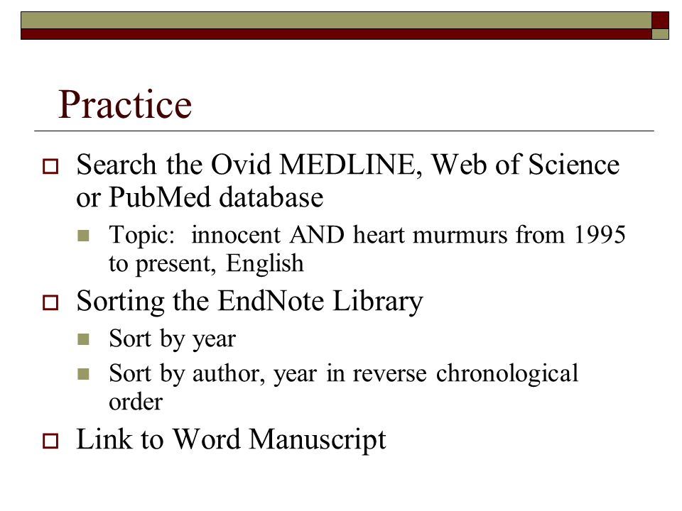 Practice  Search the Ovid MEDLINE, Web of Science or PubMed database Topic: innocent AND heart murmurs from 1995 to present, English  Sorting the EndNote Library Sort by year Sort by author, year in reverse chronological order  Link to Word Manuscript