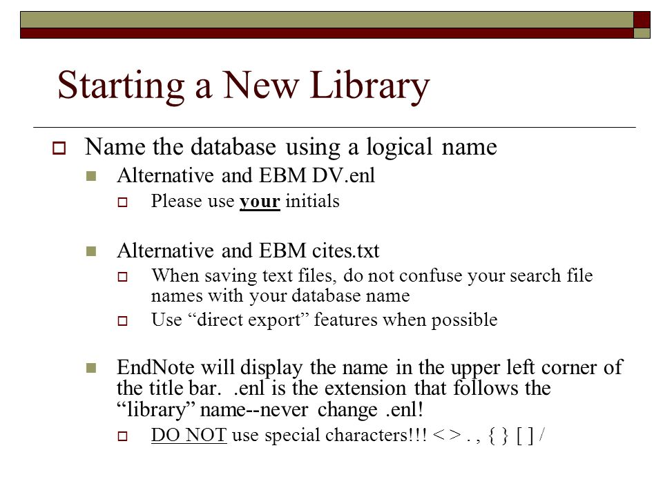 Starting a New Library  Name the database using a logical name Alternative and EBM DV.enl  Please use your initials Alternative and EBM cites.txt  When saving text files, do not confuse your search file names with your database name  Use direct export features when possible EndNote will display the name in the upper left corner of the title bar..enl is the extension that follows the library name--never change.enl.