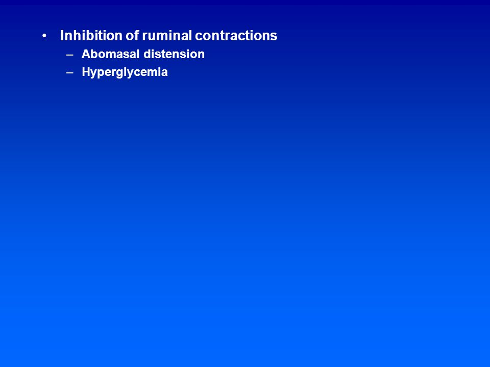 Inhibition of ruminal contractions –Abomasal distension –Hyperglycemia