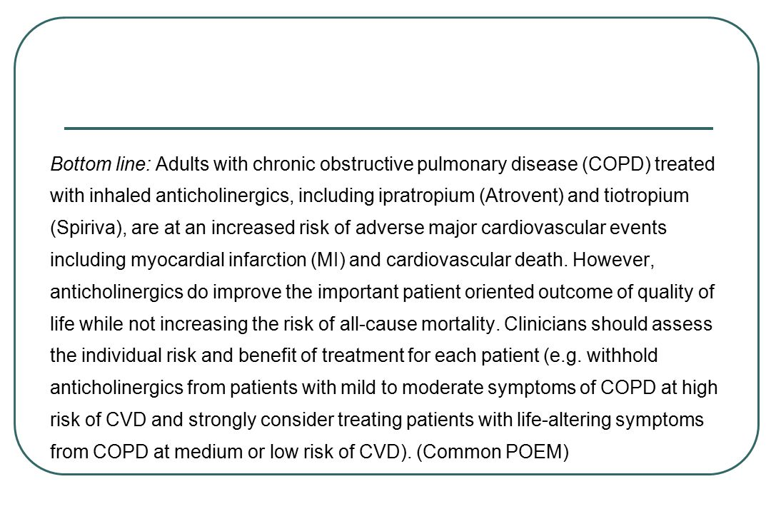 Bottom line: Adults with chronic obstructive pulmonary disease (COPD) treated with inhaled anticholinergics, including ipratropium (Atrovent) and tiotropium (Spiriva), are at an increased risk of adverse major cardiovascular events including myocardial infarction (MI) and cardiovascular death.