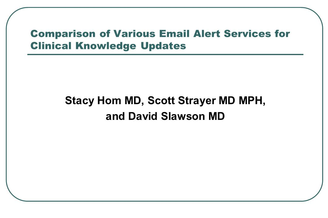 Comparison of Various Email Alert Services for Clinical Knowledge Updates Stacy Hom MD, Scott Strayer MD MPH, and David Slawson MD