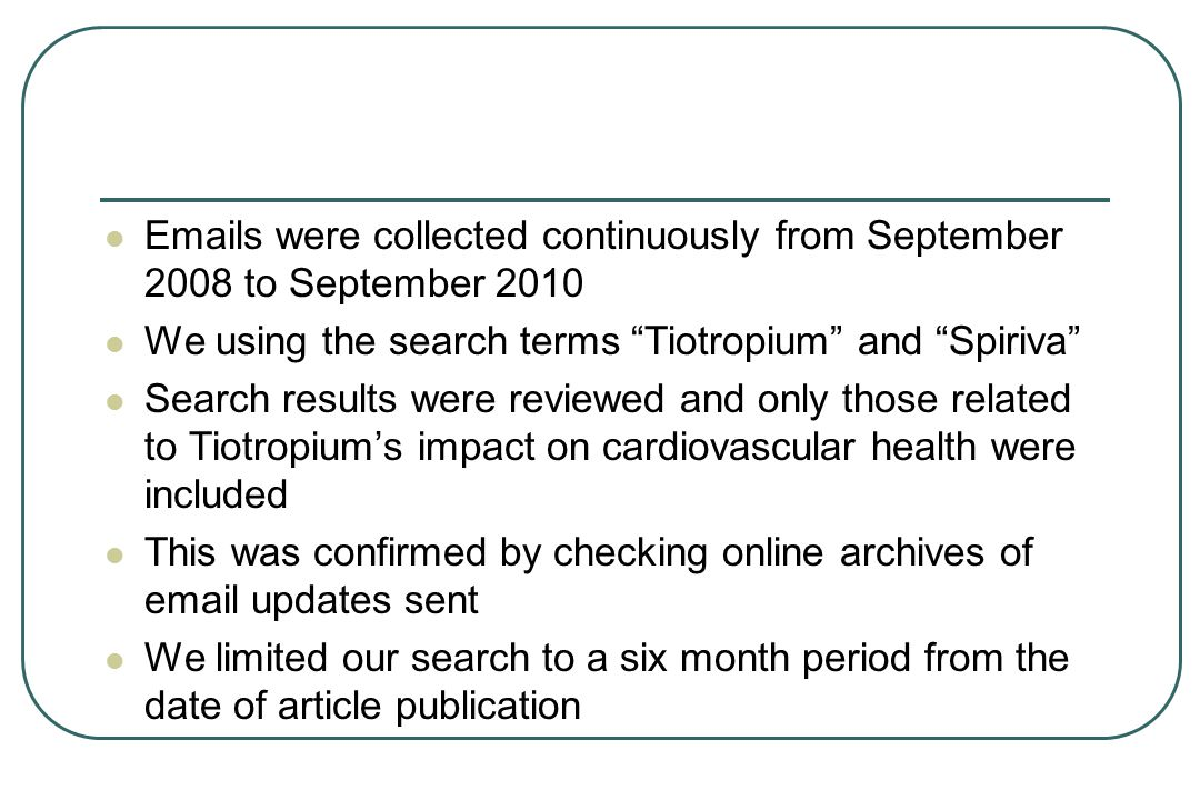 Emails were collected continuously from September 2008 to September 2010 We using the search terms Tiotropium and Spiriva Search results were reviewed and only those related to Tiotropium's impact on cardiovascular health were included This was confirmed by checking online archives of email updates sent We limited our search to a six month period from the date of article publication