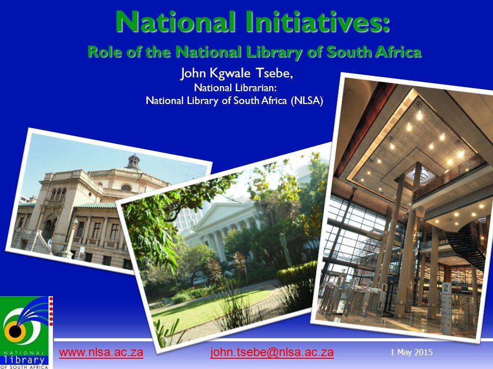 www.nlsa.ac.zawww.nlsa.ac.za john.tsebe@nlsa.ac.zajohn.tsebe@nlsa.ac.za 1 May 2015 National Initiatives: www.nlsa.ac.zawww.nlsa.ac.za john.tsebe@nlsa.ac.zajohn.tsebe@nlsa.ac.za Role of the National Library of South Africa John Kgwale Tsebe, National Librarian: National Library of South Africa (NLSA)