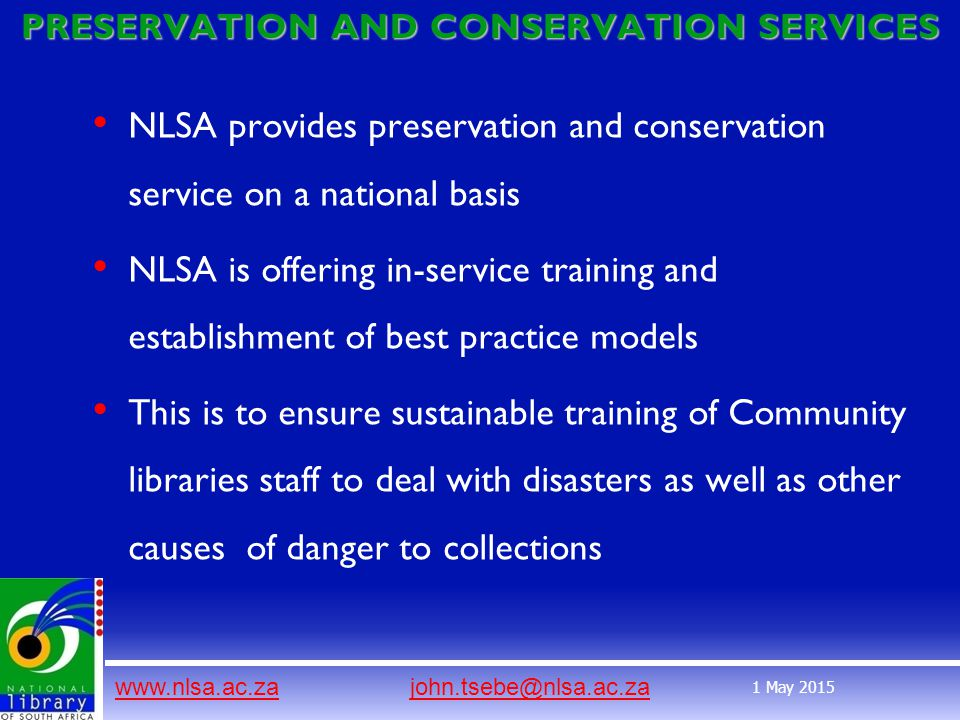 www.nlsa.ac.zawww.nlsa.ac.za john.tsebe@nlsa.ac.zajohn.tsebe@nlsa.ac.za 1 May 2015 PRESERVATION AND CONSERVATION SERVICES NLSA provides preservation and conservation service on a national basis NLSA is offering in-service training and establishment of best practice models This is to ensure sustainable training of Community libraries staff to deal with disasters as well as other causes of danger to collections