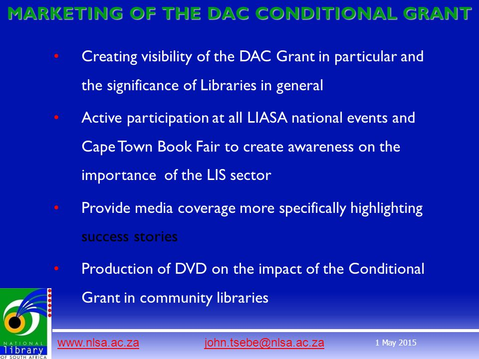 www.nlsa.ac.zawww.nlsa.ac.za john.tsebe@nlsa.ac.zajohn.tsebe@nlsa.ac.za 1 May 2015 MARKETING OF THE DAC CONDITIONAL GRANT Creating visibility of the DAC Grant in particular and the significance of Libraries in general Active participation at all LIASA national events and Cape Town Book Fair to create awareness on the importance of the LIS sector Provide media coverage more specifically highlighting success stories Production of DVD on the impact of the Conditional Grant in community libraries