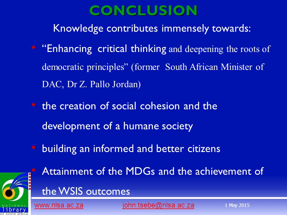 www.nlsa.ac.zawww.nlsa.ac.za john.tsebe@nlsa.ac.zajohn.tsebe@nlsa.ac.za 1 May 2015CONCLUSION Knowledge contributes immensely towards: Enhancing critical thinking and deepening the roots of democratic principles (former South African Minister of DAC, Dr Z.