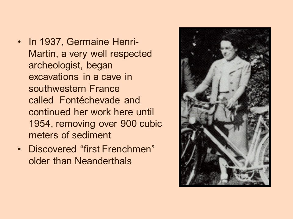 In 1937, Germaine Henri- Martin, a very well respected archeologist, began excavations in a cave in southwestern France called Fontéchevade and continued her work here until 1954, removing over 900 cubic meters of sediment Discovered first Frenchmen older than Neanderthals