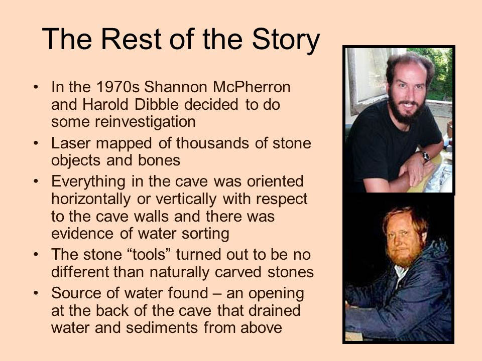 The Rest of the Story In the 1970s Shannon McPherron and Harold Dibble decided to do some reinvestigation Laser mapped of thousands of stone objects and bones Everything in the cave was oriented horizontally or vertically with respect to the cave walls and there was evidence of water sorting The stone tools turned out to be no different than naturally carved stones Source of water found – an opening at the back of the cave that drained water and sediments from above