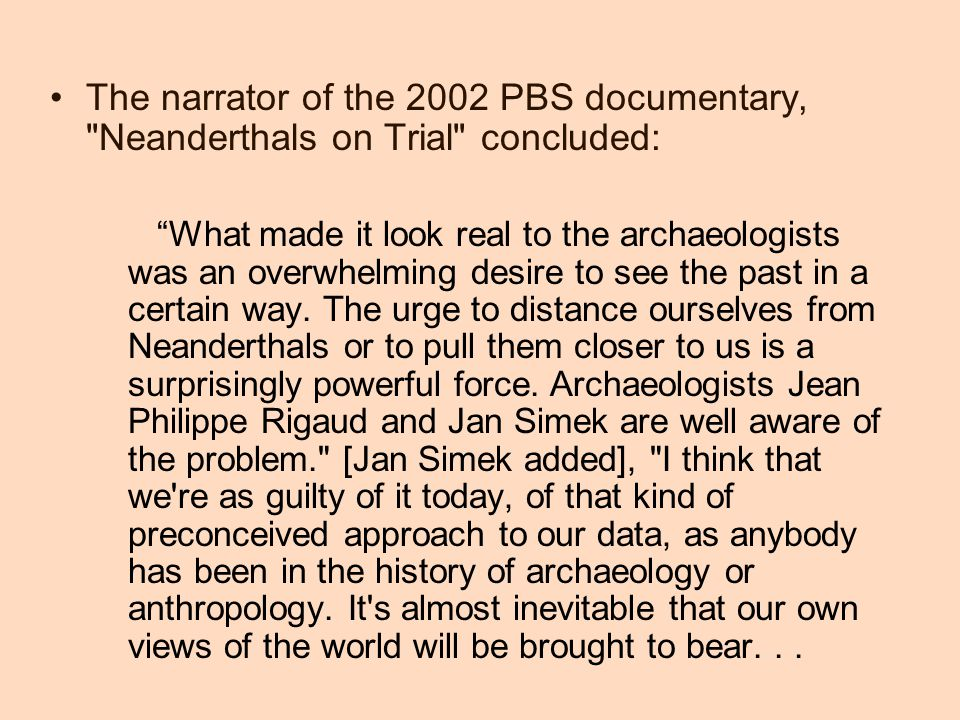 The narrator of the 2002 PBS documentary, Neanderthals on Trial concluded: What made it look real to the archaeologists was an overwhelming desire to see the past in a certain way.