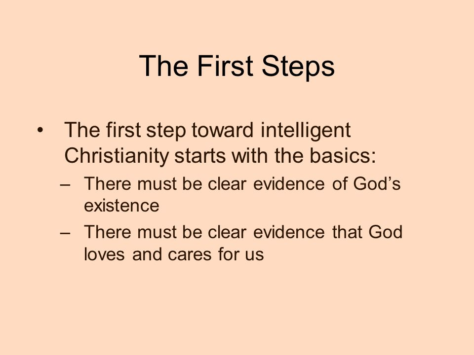 The First Steps The first step toward intelligent Christianity starts with the basics: –There must be clear evidence of God's existence –There must be clear evidence that God loves and cares for us