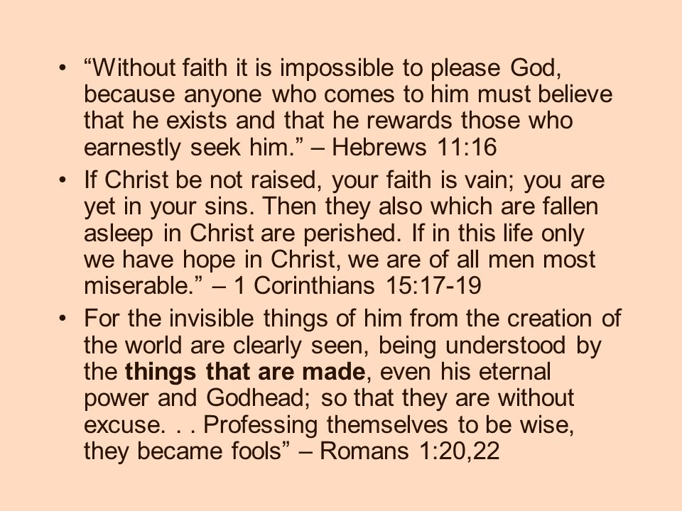 Without faith it is impossible to please God, because anyone who comes to him must believe that he exists and that he rewards those who earnestly seek him. – Hebrews 11:16 If Christ be not raised, your faith is vain; you are yet in your sins.