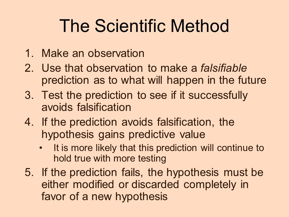 The Scientific Method 1.Make an observation 2.Use that observation to make a falsifiable prediction as to what will happen in the future 3.Test the prediction to see if it successfully avoids falsification 4.If the prediction avoids falsification, the hypothesis gains predictive value It is more likely that this prediction will continue to hold true with more testing 5.If the prediction fails, the hypothesis must be either modified or discarded completely in favor of a new hypothesis