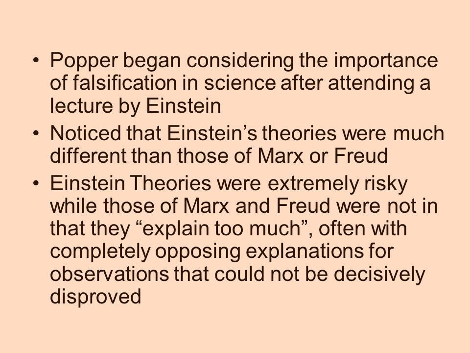 Popper began considering the importance of falsification in science after attending a lecture by Einstein Noticed that Einstein's theories were much different than those of Marx or Freud Einstein Theories were extremely risky while those of Marx and Freud were not in that they explain too much , often with completely opposing explanations for observations that could not be decisively disproved