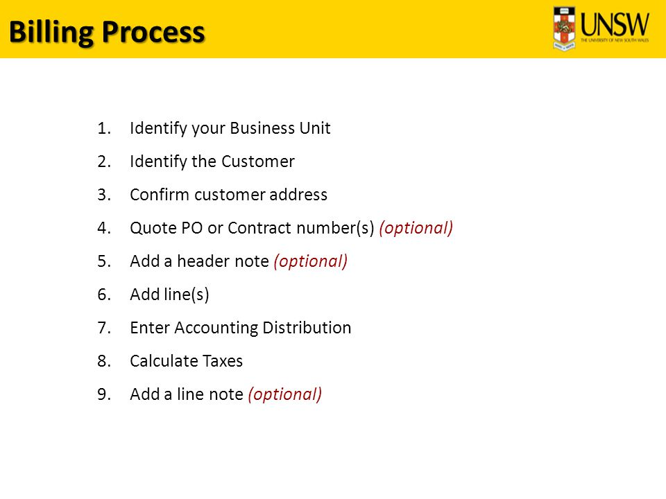 Billing Process 1.Identify your Business Unit 2.Identify the Customer 3.Confirm customer address 4.Quote PO or Contract number(s) (optional) 5.Add a header note (optional) 6.Add line(s) 7.Enter Accounting Distribution 8.Calculate Taxes 9.Add a line note (optional)