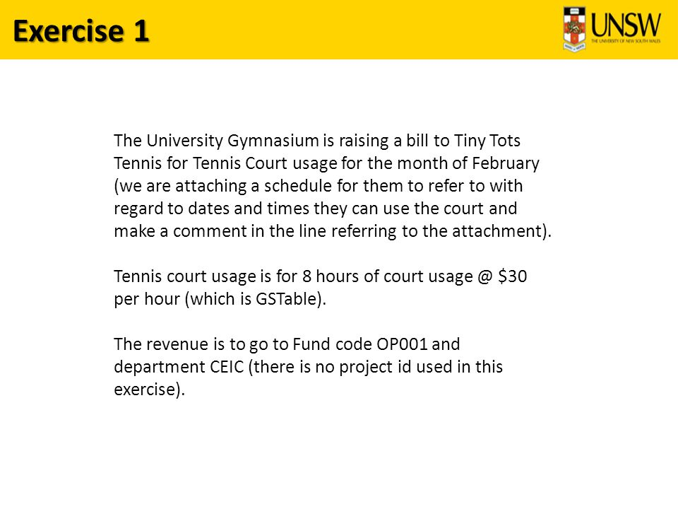 Exercise 1 The University Gymnasium is raising a bill to Tiny Tots Tennis for Tennis Court usage for the month of February (we are attaching a schedule for them to refer to with regard to dates and times they can use the court and make a comment in the line referring to the attachment).