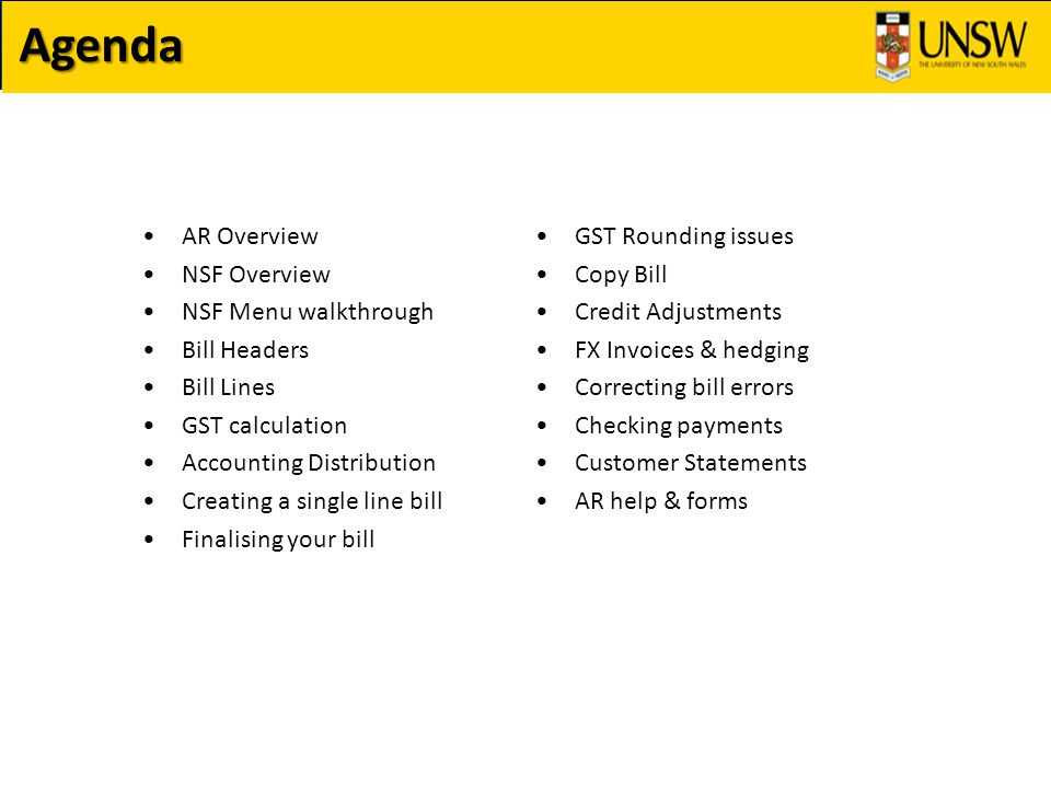 Agenda AR Overview NSF Overview NSF Menu walkthrough Bill Headers Bill Lines GST calculation Accounting Distribution Creating a single line bill Finalising your bill GST Rounding issues Copy Bill Credit Adjustments FX Invoices & hedging Correcting bill errors Checking payments Customer Statements AR help & forms