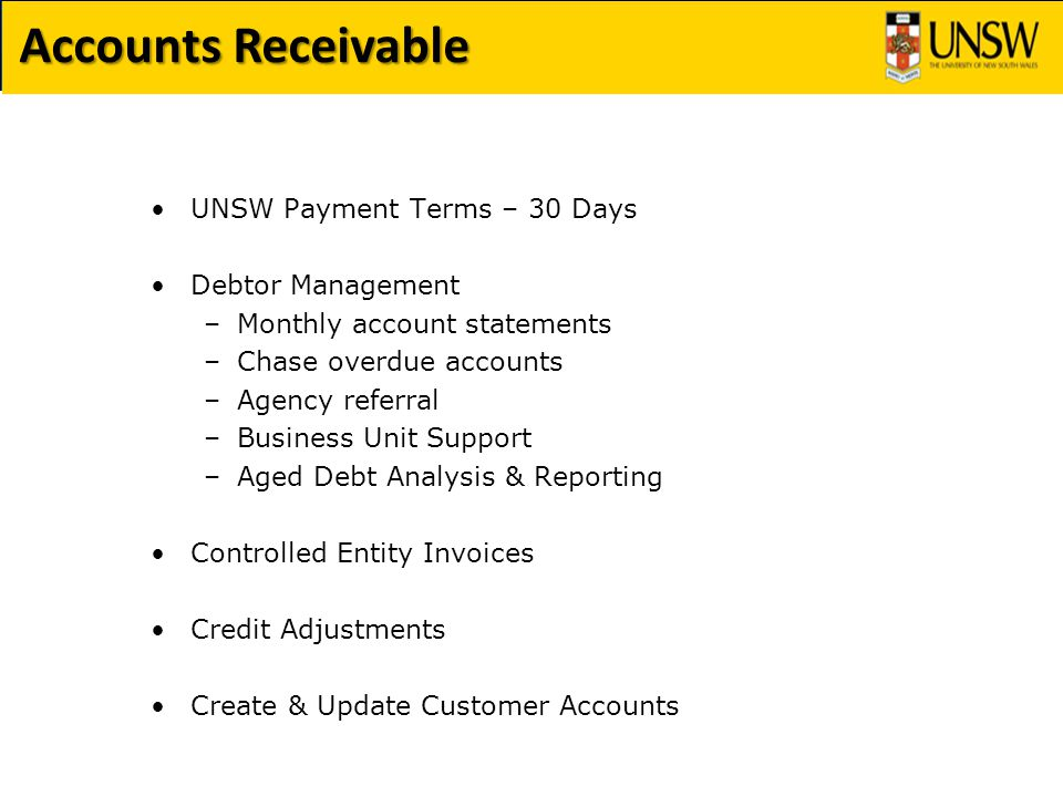 UNSW Payment Terms – 30 Days Debtor Management –Monthly account statements –Chase overdue accounts –Agency referral –Business Unit Support –Aged Debt Analysis & Reporting Controlled Entity Invoices Credit Adjustments Create & Update Customer Accounts
