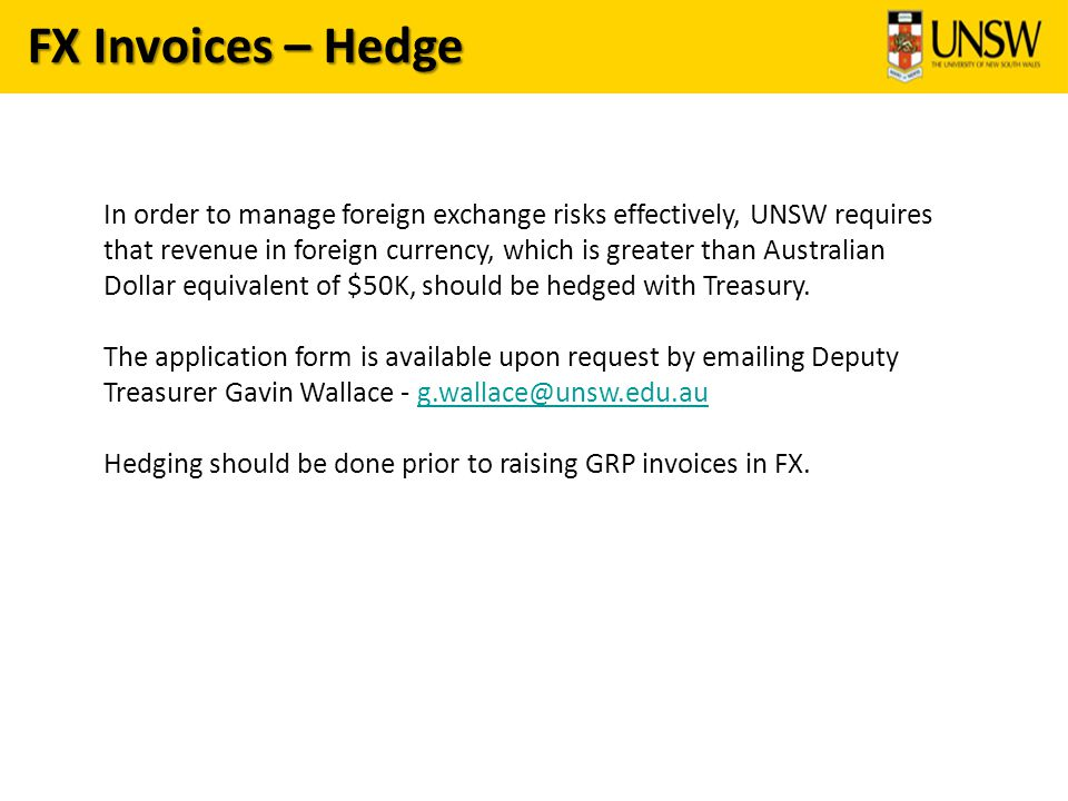 FX Invoices – Hedge In order to manage foreign exchange risks effectively, UNSW requires that revenue in foreign currency, which is greater than Australian Dollar equivalent of $50K, should be hedged with Treasury.