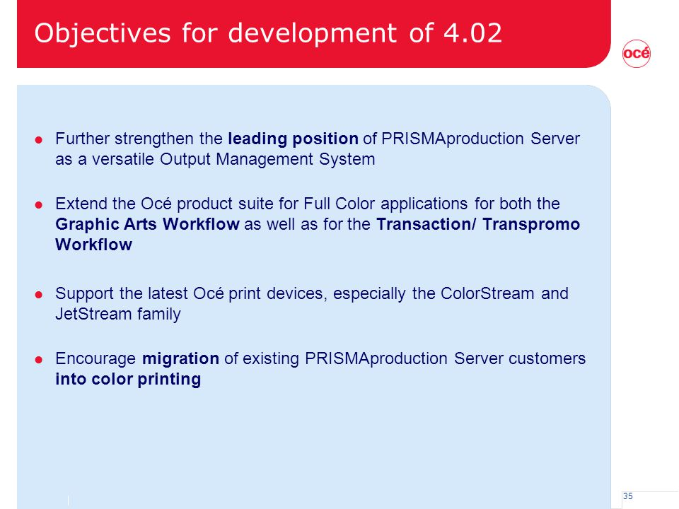 35 Objectives for development of 4.02 l Further strengthen the leading position of PRISMAproduction Server as a versatile Output Management System l E