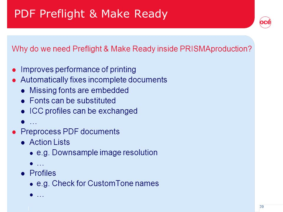 39 PDF Preflight & Make Ready Why do we need Preflight & Make Ready inside PRISMAproduction? l Improves performance of printing l Automatically fixes