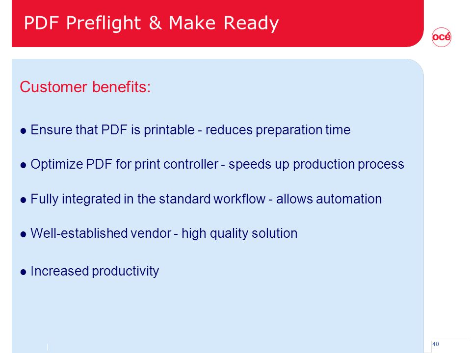 40 PDF Preflight & Make Ready Customer benefits: l Ensure that PDF is printable - reduces preparation time l Optimize PDF for print controller - speed