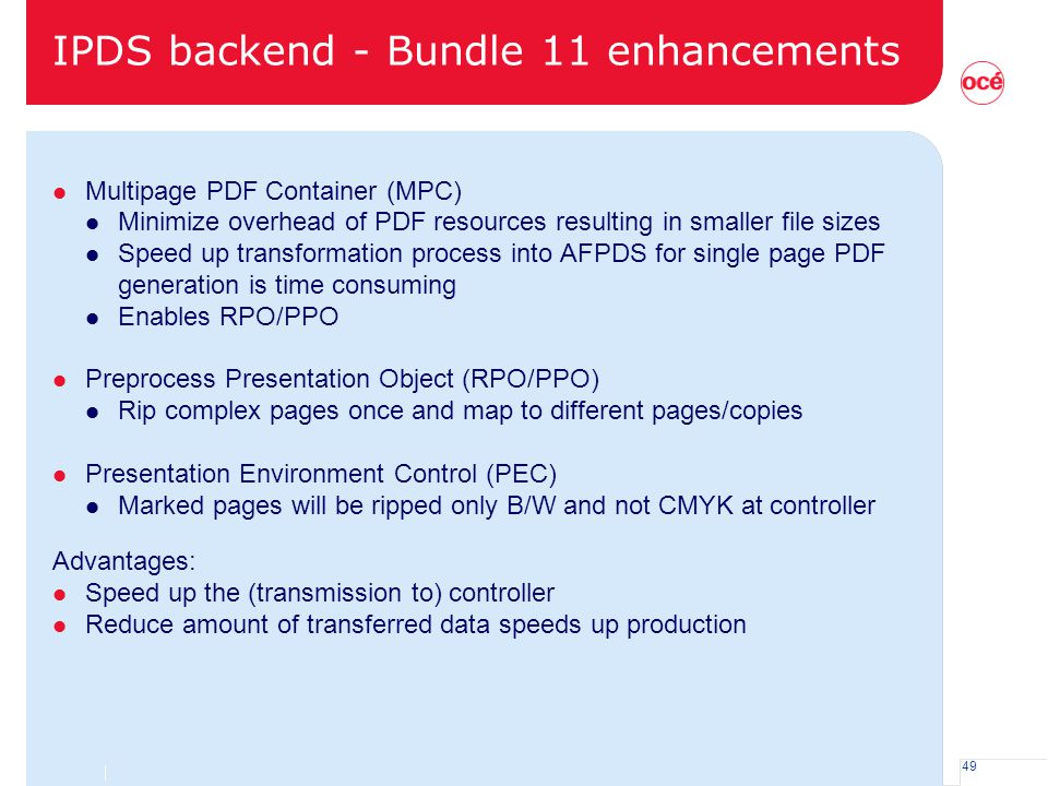 49 IPDS backend - Bundle 11 enhancements l Multipage PDF Container (MPC) l Minimize overhead of PDF resources resulting in smaller file sizes l Speed