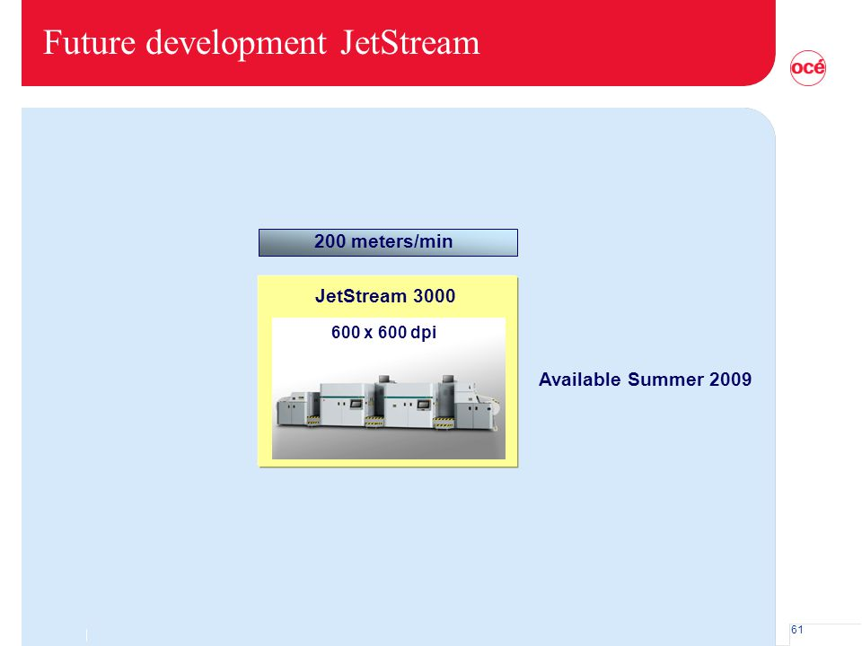 61 Future development JetStream 200 meters/min JetStream 3000 600 x 600 dpi Available Summer 2009