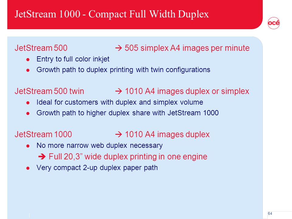 64 JetStream 1000 - Compact Full Width Duplex JetStream 500  505 simplex A4 images per minute l Entry to full color inkjet l Growth path to duplex pr