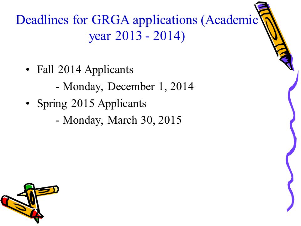 Deadlines for GRGA applications (Academic year 2013 - 2014) Fall 2014 Applicants - Monday, December 1, 2014 Spring 2015 Applicants - Monday, March 30, 2015