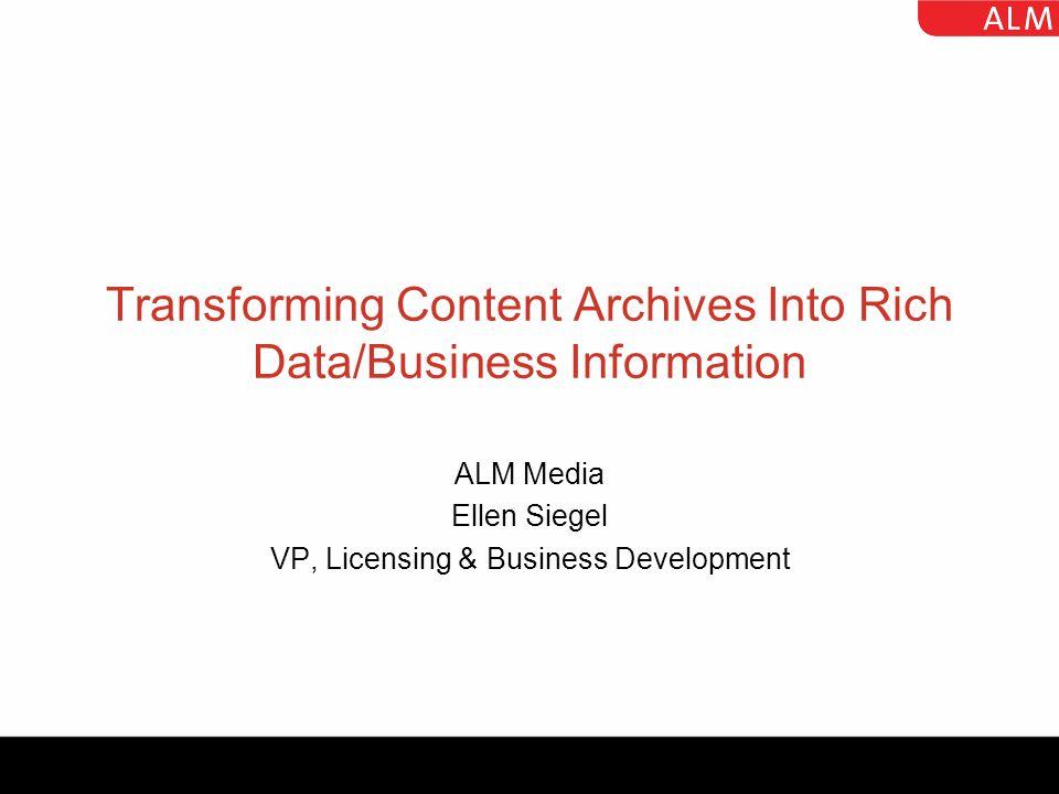 Transforming Content Archives Into Rich Data/Business Information ALM Media Ellen Siegel VP, Licensing & Business Development