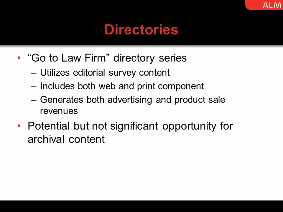 Directories Go to Law Firm directory series –Utilizes editorial survey content –Includes both web and print component –Generates both advertising and product sale revenues Potential but not significant opportunity for archival content